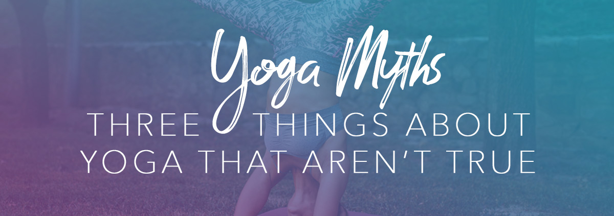 Yoga Myths - 3 Things About Yoga That Aren't True